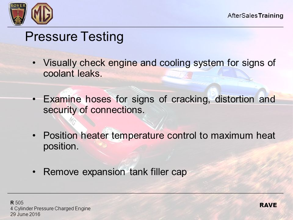R 505 4 Cylinder Pressure Charged Engine 29 June 2016 AfterSalesTraining RAVE Pressure Testing Visually check engine and cooling system for signs of coolant leaks.