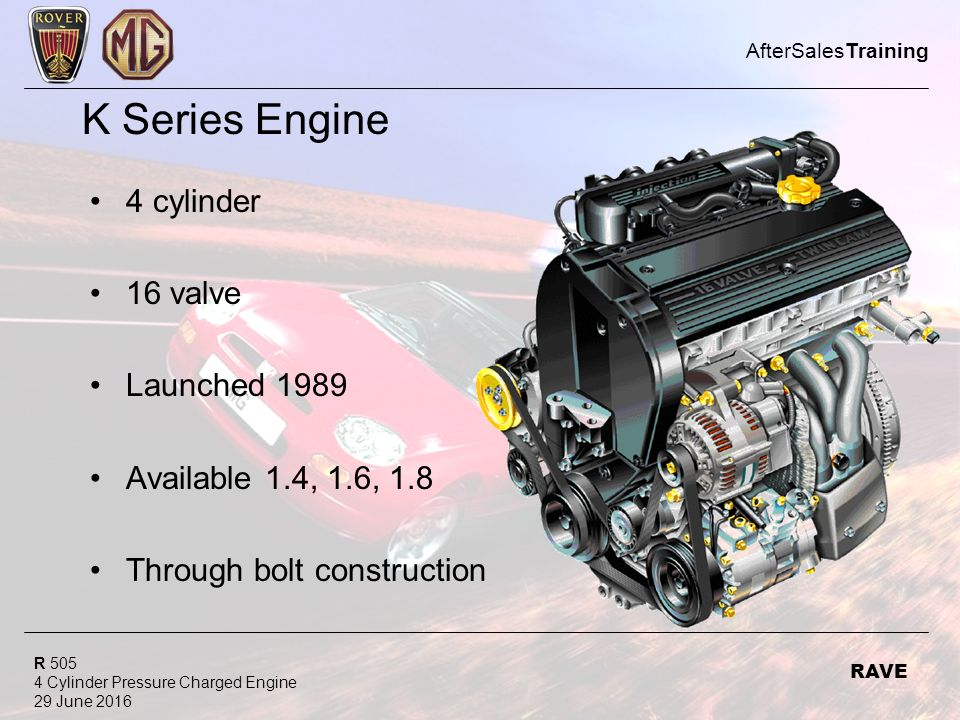 R 505 4 Cylinder Pressure Charged Engine 29 June 2016 AfterSalesTraining RAVE K Series Engine 4 cylinder 16 valve Launched 1989 Available 1.4, 1.6, 1.8 Through bolt construction