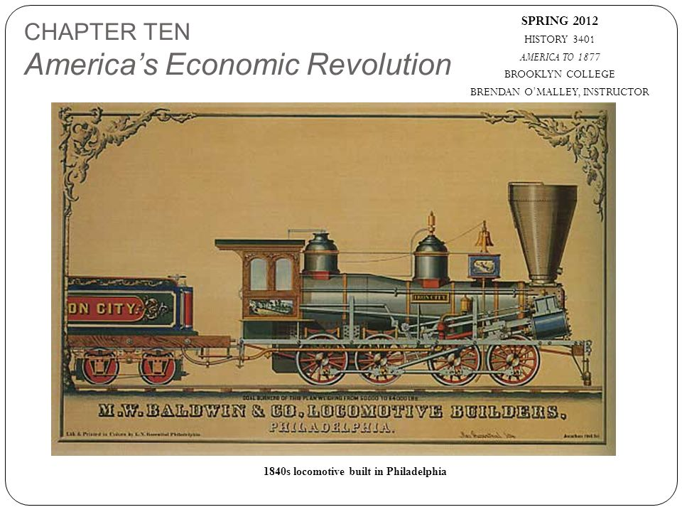 SPRING 2012 HISTORY 3401 AMERICA TO 1877 BROOKLYN COLLEGE BRENDAN O'MALLEY, INSTRUCTOR 1840s locomotive built in Philadelphia CHAPTER TEN America's Economic Revolution