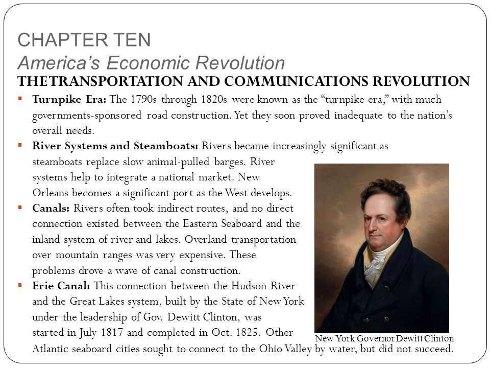 CHAPTER TEN America's Economic Revolution THE TRANSPORTATION AND COMMUNICATIONS REVOLUTION  Turnpike Era: The 1790s through 1820s were known as the turnpike era, with much governments-sponsored road construction.