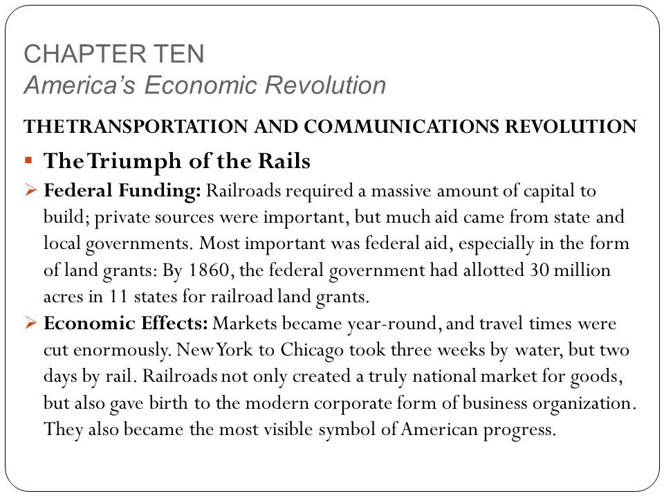 CHAPTER TEN America's Economic Revolution THE TRANSPORTATION AND COMMUNICATIONS REVOLUTION  The Triumph of the Rails  Federal Funding: Railroads required a massive amount of capital to build; private sources were important, but much aid came from state and local governments.