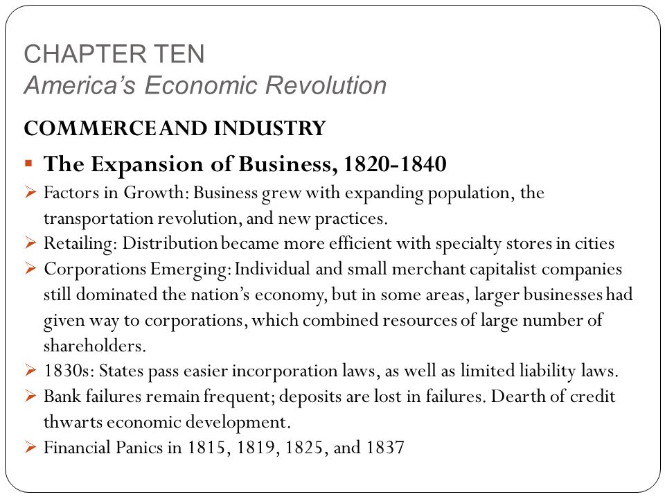 CHAPTER TEN America's Economic Revolution COMMERCE AND INDUSTRY  The Expansion of Business, 1820-1840  Factors in Growth: Business grew with expanding population, the transportation revolution, and new practices.