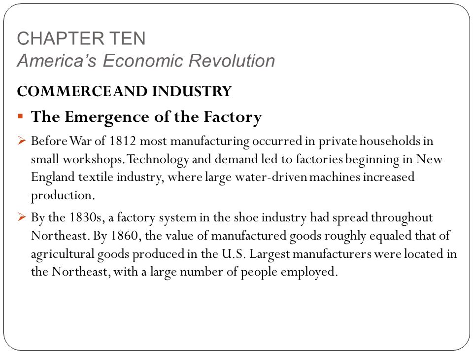 CHAPTER TEN America's Economic Revolution COMMERCE AND INDUSTRY  The Emergence of the Factory  Before War of 1812 most manufacturing occurred in private households in small workshops.