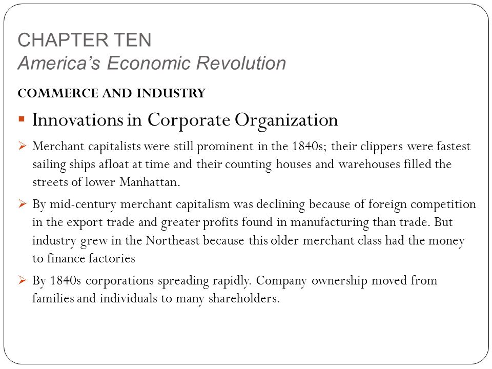 CHAPTER TEN America's Economic Revolution COMMERCE AND INDUSTRY  Innovations in Corporate Organization  Merchant capitalists were still prominent in the 1840s; their clippers were fastest sailing ships afloat at time and their counting houses and warehouses filled the streets of lower Manhattan.