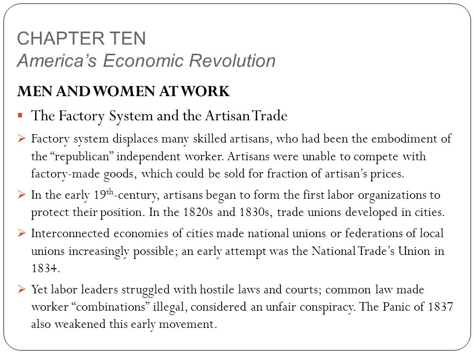 CHAPTER TEN America's Economic Revolution MEN AND WOMEN AT WORK  The Factory System and the Artisan Trade  Factory system displaces many skilled artisans, who had been the embodiment of the republican independent worker.