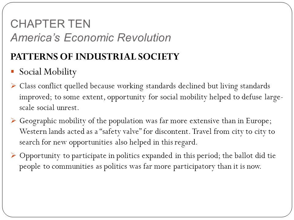 CHAPTER TEN America's Economic Revolution PATTERNS OF INDUSTRIAL SOCIETY  Social Mobility  Class conflict quelled because working standards declined but living standards improved; to some extent, opportunity for social mobility helped to defuse large- scale social unrest.