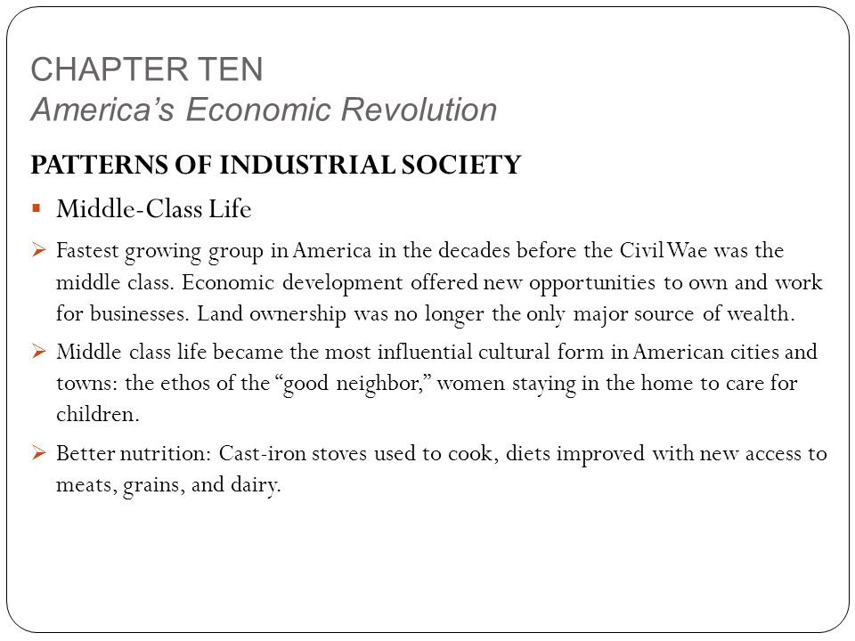 CHAPTER TEN America's Economic Revolution PATTERNS OF INDUSTRIAL SOCIETY  Middle-Class Life  Fastest growing group in America in the decades before the Civil Wae was the middle class.