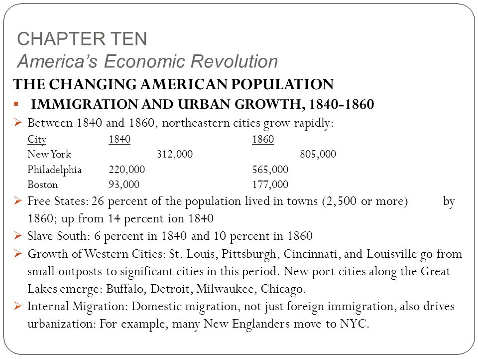CHAPTER TEN America's Economic Revolution THE CHANGING AMERICAN POPULATION  IMMIGRATION AND URBAN GROWTH, 1840-1860  Between 1840 and 1860, northeastern cities grow rapidly: City18401860 New York312,000805,000 Philadelphia220,000565,000 Boston93,000177,000  Free States: 26 percent of the population lived in towns (2,500 or more) by 1860; up from 14 percent ion 1840  Slave South: 6 percent in 1840 and 10 percent in 1860  Growth of Western Cities: St.
