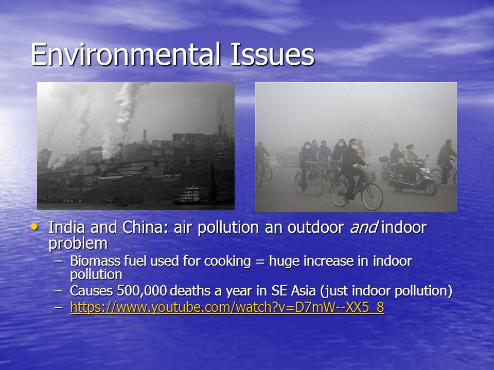 Environmental Issues India and China: air pollution an outdoor and indoor problem India and China: air pollution an outdoor and indoor problem –Biomass fuel used for cooking = huge increase in indoor pollution –Causes 500,000 deaths a year in SE Asia (just indoor pollution) –  v=D7mW--XX5_8https://  v=D7mW--XX5_8