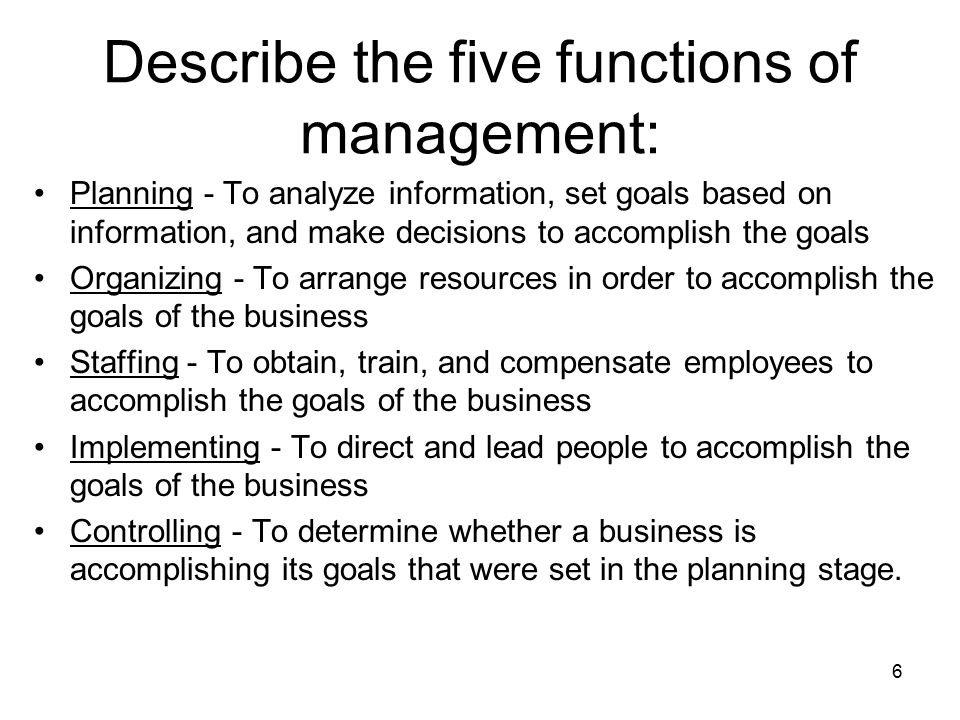 Describe the five functions of management: Planning - To analyze information, set goals based on information, and make decisions to accomplish the goals Organizing - To arrange resources in order to accomplish the goals of the business Staffing - To obtain, train, and compensate employees to accomplish the goals of the business Implementing - To direct and lead people to accomplish the goals of the business Controlling - To determine whether a business is accomplishing its goals that were set in the planning stage.