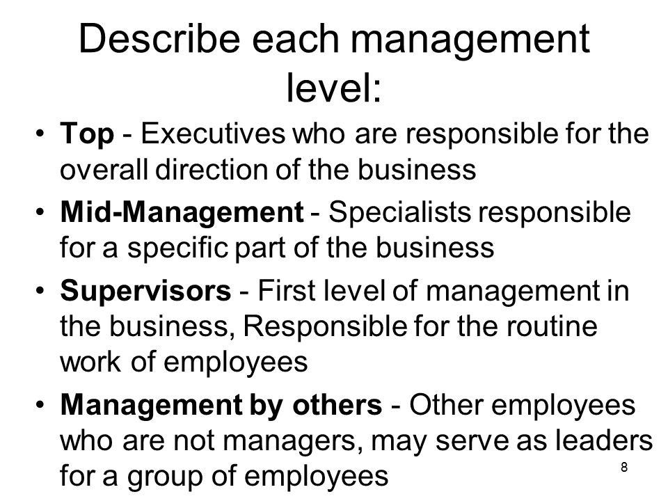 Describe each management level: Top - Executives who are responsible for the overall direction of the business Mid-Management - Specialists responsible for a specific part of the business Supervisors - First level of management in the business, Responsible for the routine work of employees Management by others - Other employees who are not managers, may serve as leaders for a group of employees 8