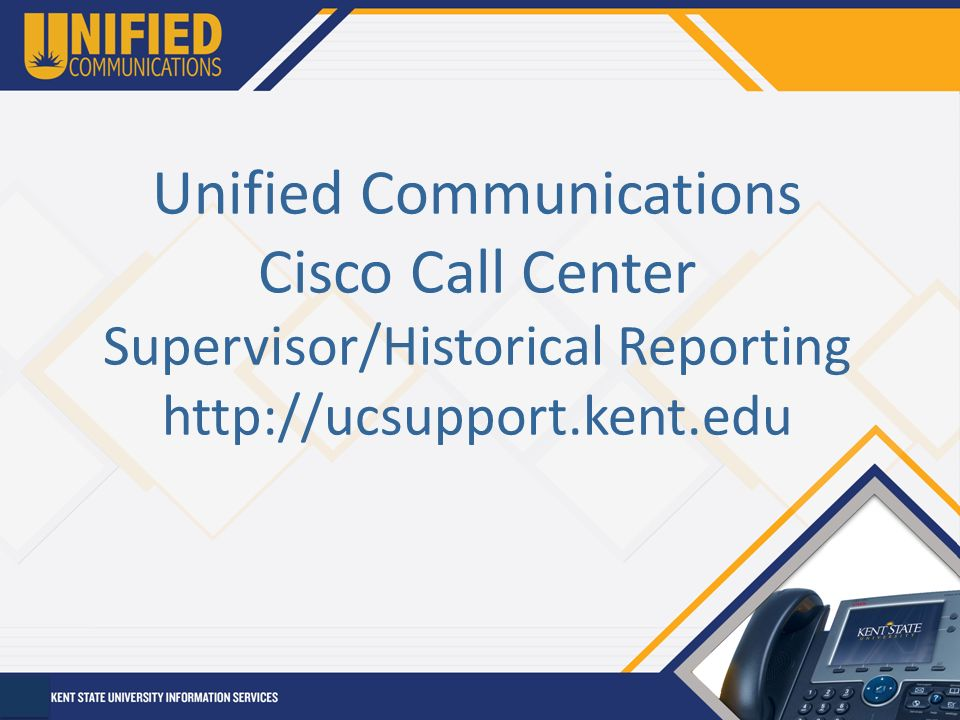 1 Unified Communications Cisco Call Center Supervisor/Historical Reporting  Http://ucsupport.kent.edu  Call Center Supervisor