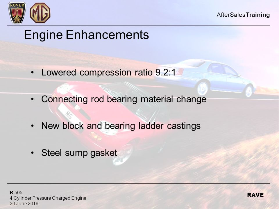 R Cylinder Pressure Charged Engine 30 June 2016 AfterSalesTraining RAVE Engine Enhancements Lowered compression ratio 9.2:1 Connecting rod bearing material change New block and bearing ladder castings Steel sump gasket
