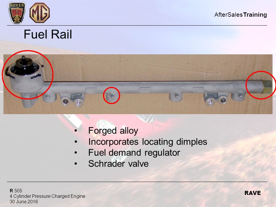 R Cylinder Pressure Charged Engine 30 June 2016 AfterSalesTraining RAVE Fuel Rail Forged alloy Incorporates locating dimples Fuel demand regulator Schrader valve