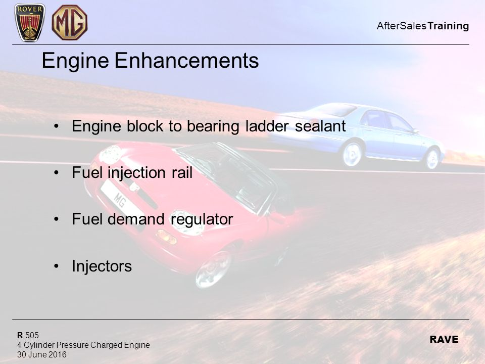 R Cylinder Pressure Charged Engine 30 June 2016 AfterSalesTraining RAVE Engine Enhancements Engine block to bearing ladder sealant Fuel injection rail Fuel demand regulator Injectors