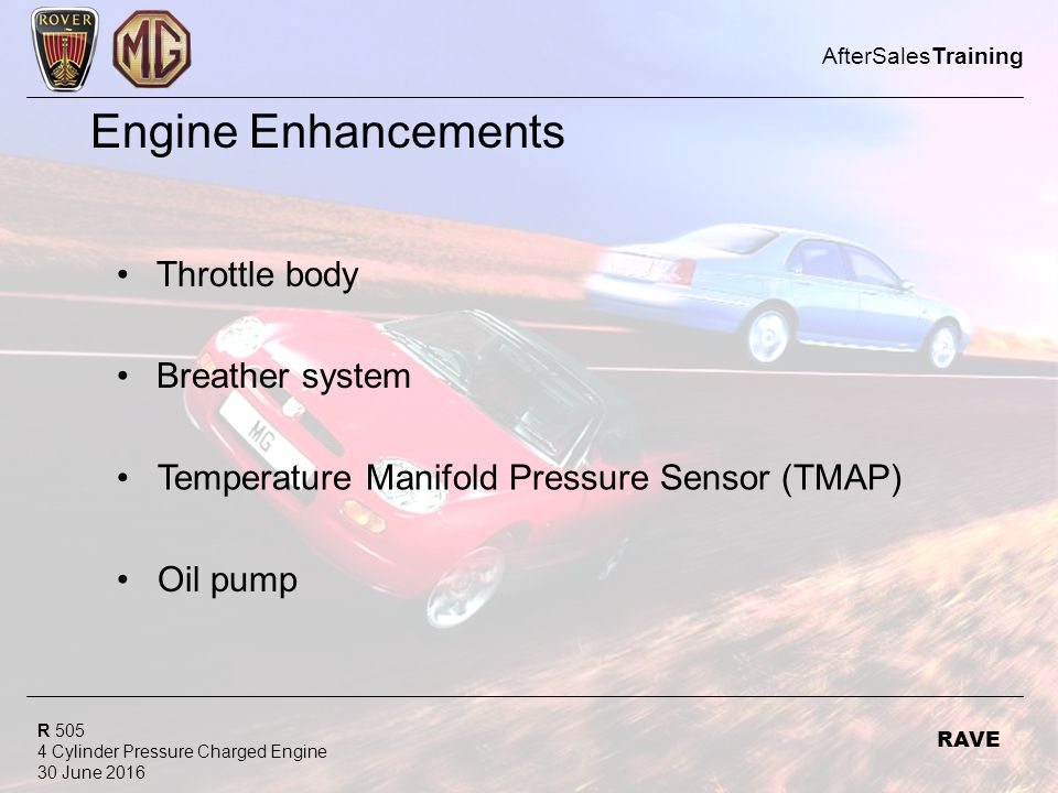 R Cylinder Pressure Charged Engine 30 June 2016 AfterSalesTraining RAVE Engine Enhancements Throttle body Breather system Temperature Manifold Pressure Sensor (TMAP) Oil pump