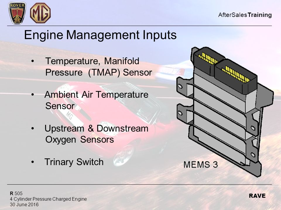 R Cylinder Pressure Charged Engine 30 June 2016 AfterSalesTraining RAVE Engine Management Inputs Temperature, Manifold Pressure (TMAP) Sensor Ambient Air Temperature Sensor Upstream & Downstream Oxygen Sensors Trinary Switch
