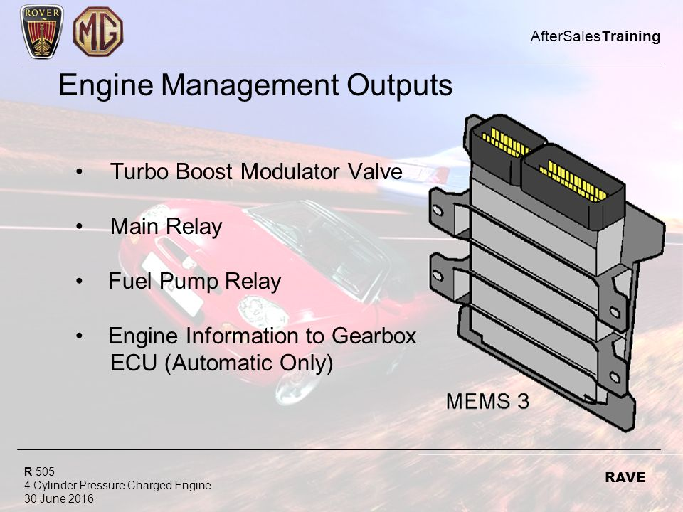 R Cylinder Pressure Charged Engine 30 June 2016 AfterSalesTraining RAVE Engine Management Outputs Turbo Boost Modulator Valve Main Relay Fuel Pump Relay Engine Information to Gearbox ECU (Automatic Only)