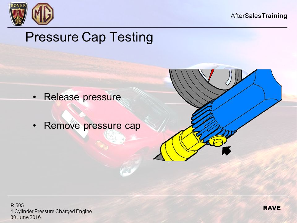 R 505 4 Cylinder Pressure Charged Engine 30 June 2016 AfterSalesTraining RAVE Pressure Cap Testing Release pressure Remove pressure cap