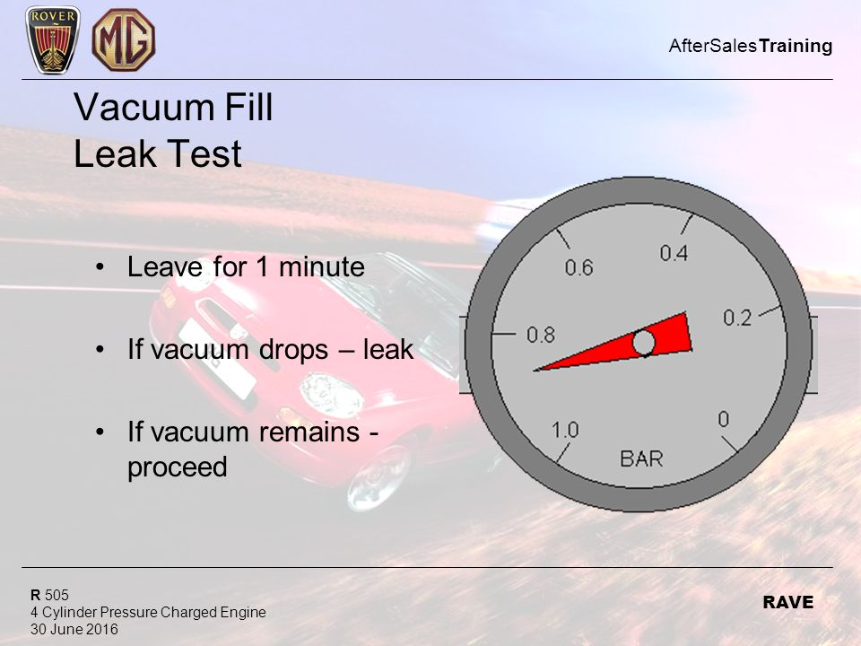 R Cylinder Pressure Charged Engine 30 June 2016 AfterSalesTraining RAVE Vacuum Fill Leak Test Leave for 1 minute If vacuum drops – leak If vacuum remains - proceed