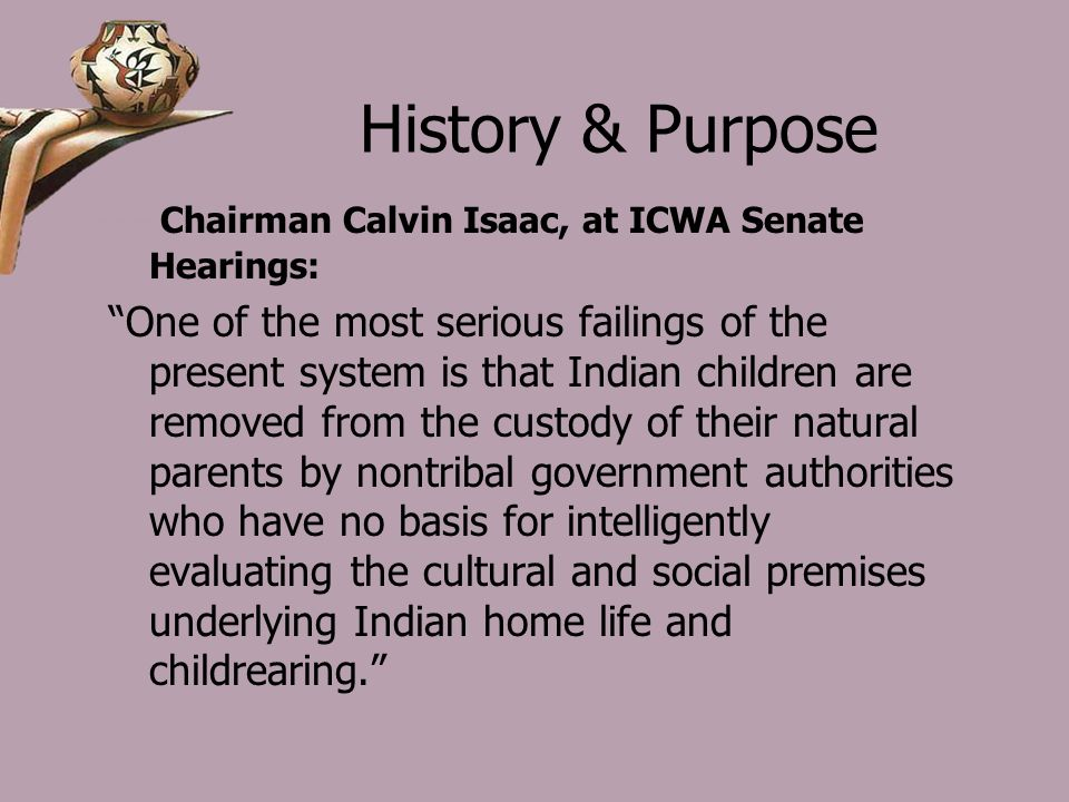 History & Purpose Chairman Calvin Isaac, at ICWA Senate Hearings: One of the most serious failings of the present system is that Indian children are removed from the custody of their natural parents by nontribal government authorities who have no basis for intelligently evaluating the cultural and social premises underlying Indian home life and childrearing.