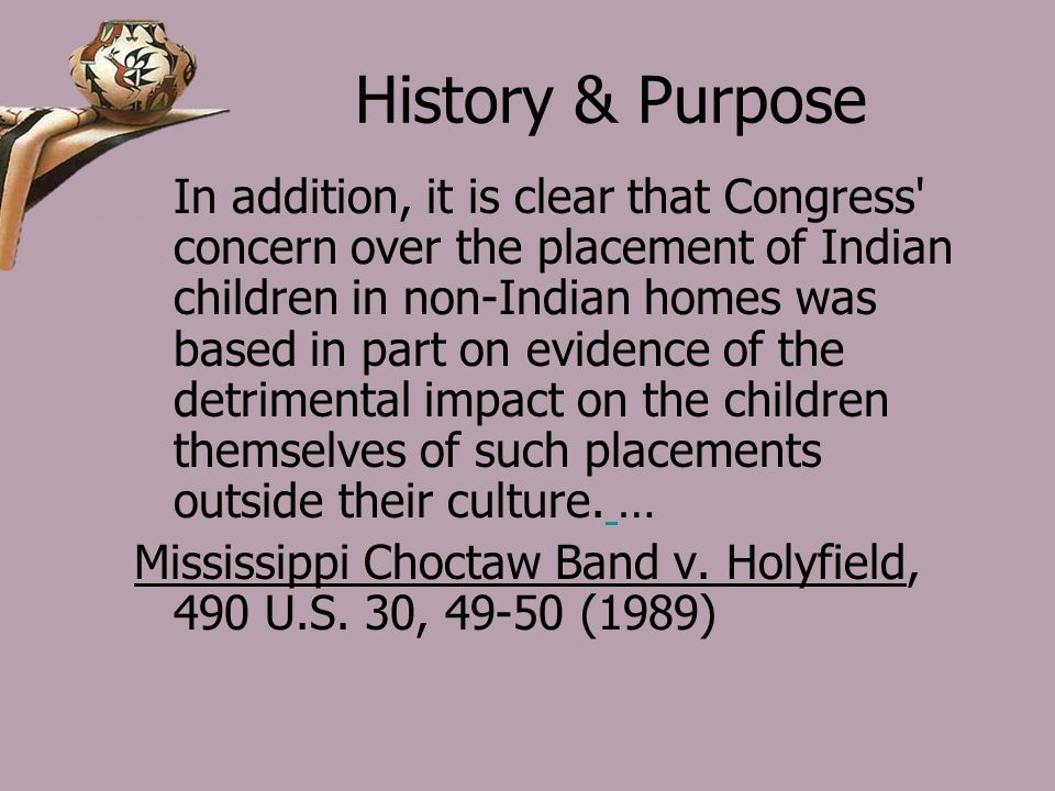 History & Purpose In addition, it is clear that Congress concern over the placement of Indian children in non-Indian homes was based in part on evidence of the detrimental impact on the children themselves of such placements outside their culture.