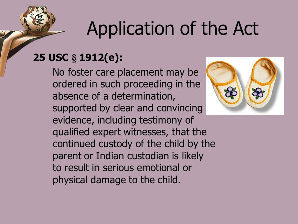 Application of the Act 25 USC § 1912(e): No foster care placement may be ordered in such proceeding in the absence of a determination, supported by clear and convincing evidence, including testimony of qualified expert witnesses, that the continued custody of the child by the parent or Indian custodian is likely to result in serious emotional or physical damage to the child.