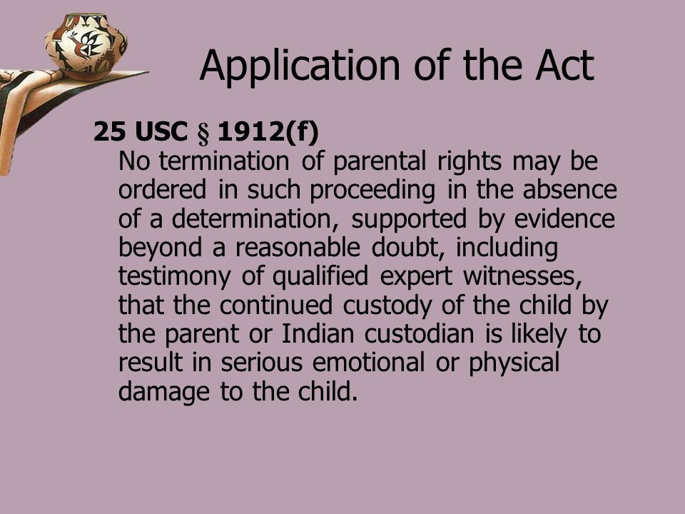 Application of the Act 25 USC § 1912(f) No termination of parental rights may be ordered in such proceeding in the absence of a determination, supported by evidence beyond a reasonable doubt, including testimony of qualified expert witnesses, that the continued custody of the child by the parent or Indian custodian is likely to result in serious emotional or physical damage to the child.
