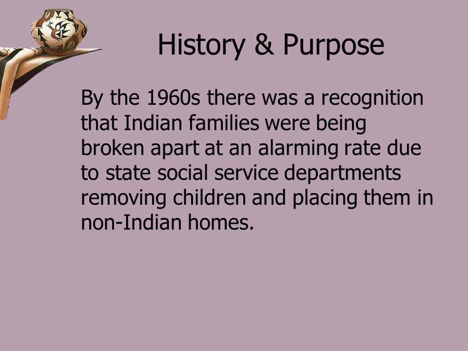 History & Purpose By the 1960s there was a recognition that Indian families were being broken apart at an alarming rate due to state social service departments removing children and placing them in non-Indian homes.