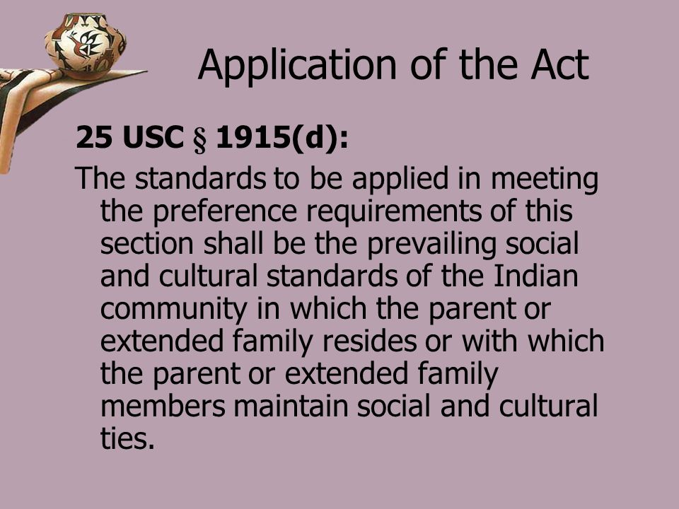 Application of the Act 25 USC § 1915(d): The standards to be applied in meeting the preference requirements of this section shall be the prevailing social and cultural standards of the Indian community in which the parent or extended family resides or with which the parent or extended family members maintain social and cultural ties.