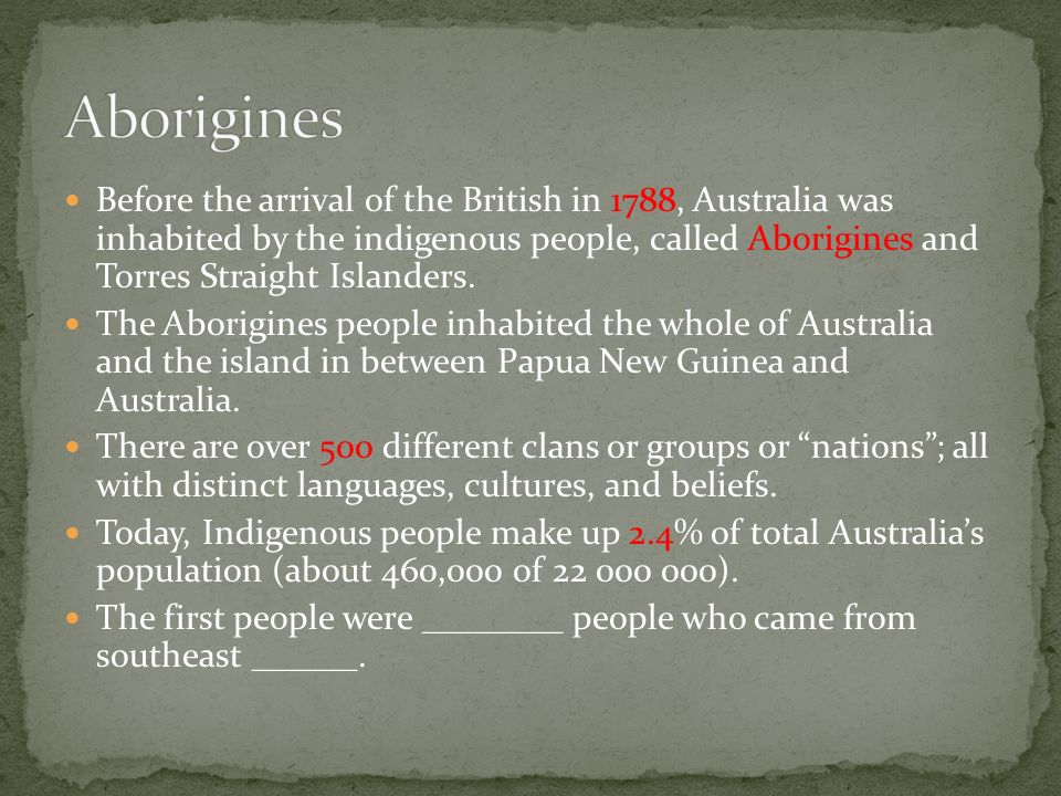 Before the arrival of the British in 1788, Australia was inhabited by the indigenous people, called Aborigines and Torres Straight Islanders.