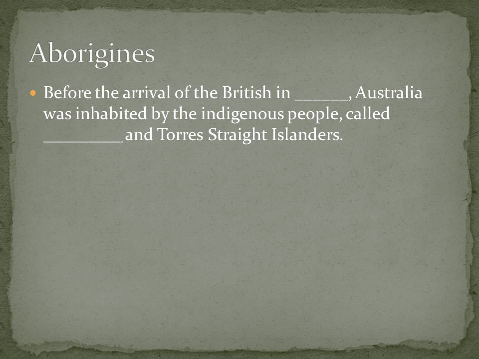 Before the arrival of the British in ______, Australia was inhabited by the indigenous people, called _________ and Torres Straight Islanders.