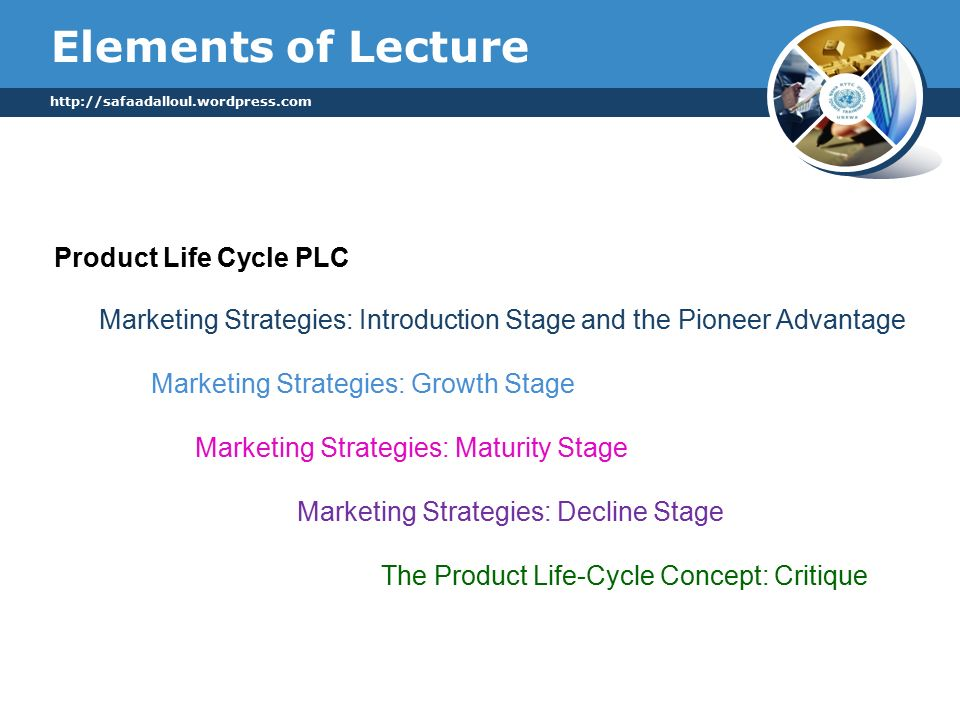 Elements of Lecture   Marketing Strategies: Introduction Stage and the Pioneer Advantage Marketing Strategies: Growth Stage Marketing Strategies: Maturity Stage Marketing Strategies: Decline Stage The Product Life-Cycle Concept: Critique Product Life Cycle PLC