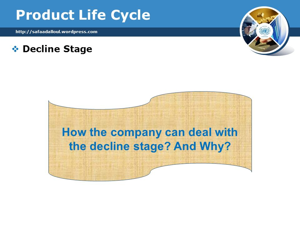 Product Life Cycle  Decline Stage How the company can deal with the decline stage.