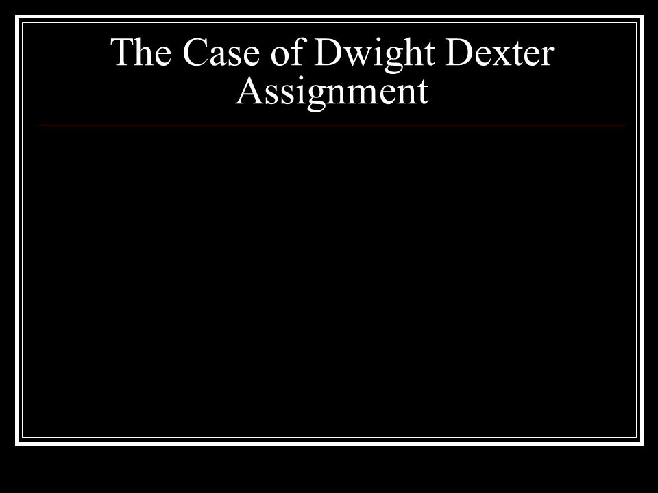 The Case of Dwight Dexter Assignment