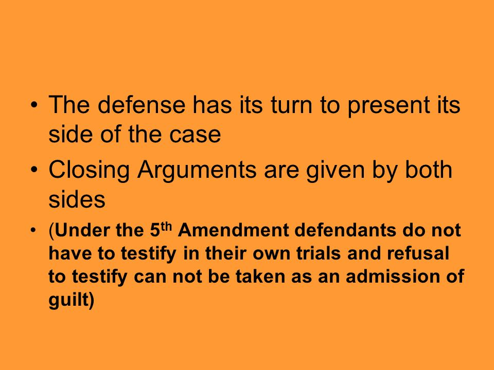 The defense has its turn to present its side of the case Closing Arguments are given by both sides (Under the 5 th Amendment defendants do not have to testify in their own trials and refusal to testify can not be taken as an admission of guilt)