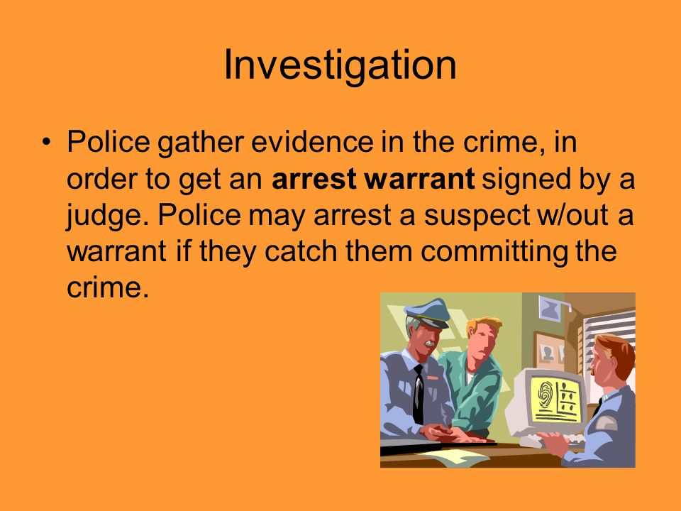 Investigation Police gather evidence in the crime, in order to get an arrest warrant signed by a judge.