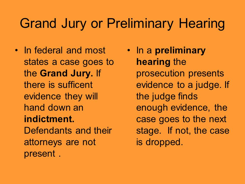 Grand Jury or Preliminary Hearing In federal and most states a case goes to the Grand Jury.
