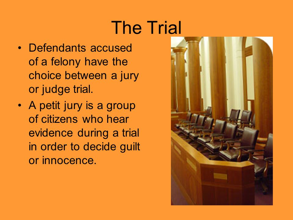 The Trial Defendants accused of a felony have the choice between a jury or judge trial.