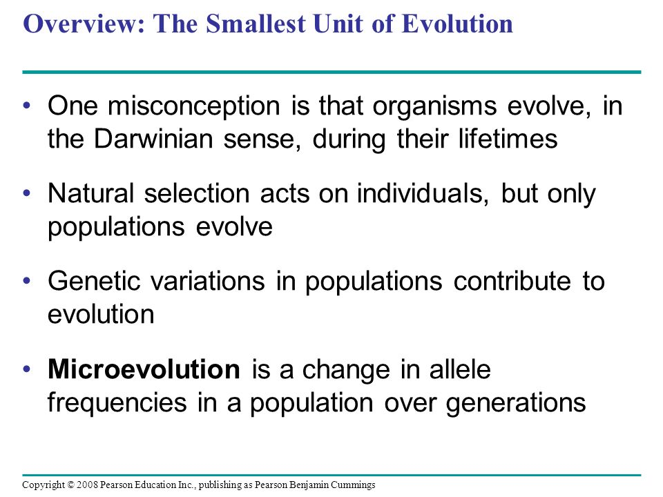 Copyright © 2008 Pearson Education Inc., publishing as Pearson Benjamin Cummings Overview: The Smallest Unit of Evolution One misconception is that organisms evolve, in the Darwinian sense, during their lifetimes Natural selection acts on individuals, but only populations evolve Genetic variations in populations contribute to evolution Microevolution is a change in allele frequencies in a population over generations