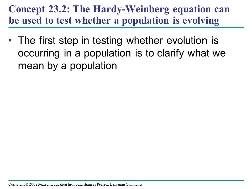 Copyright © 2008 Pearson Education Inc., publishing as Pearson Benjamin Cummings Concept 23.2: The Hardy-Weinberg equation can be used to test whether a population is evolving The first step in testing whether evolution is occurring in a population is to clarify what we mean by a population