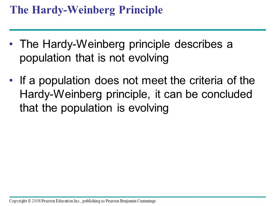 Copyright © 2008 Pearson Education Inc., publishing as Pearson Benjamin Cummings The Hardy-Weinberg Principle The Hardy-Weinberg principle describes a population that is not evolving If a population does not meet the criteria of the Hardy-Weinberg principle, it can be concluded that the population is evolving