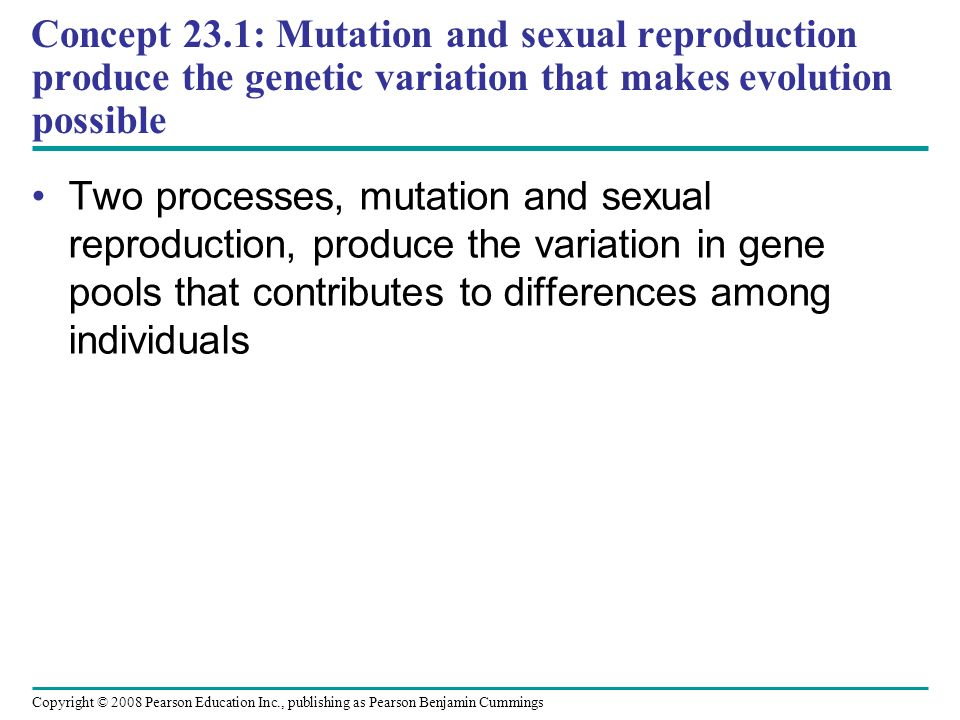 Copyright © 2008 Pearson Education Inc., publishing as Pearson Benjamin Cummings Two processes, mutation and sexual reproduction, produce the variation in gene pools that contributes to differences among individuals Concept 23.1: Mutation and sexual reproduction produce the genetic variation that makes evolution possible