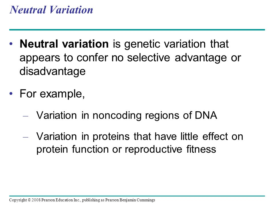 Copyright © 2008 Pearson Education Inc., publishing as Pearson Benjamin Cummings Neutral Variation Neutral variation is genetic variation that appears to confer no selective advantage or disadvantage For example, – Variation in noncoding regions of DNA – Variation in proteins that have little effect on protein function or reproductive fitness