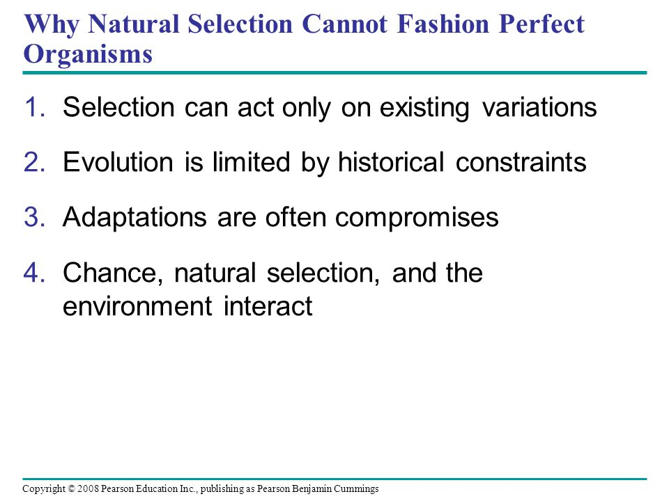 Copyright © 2008 Pearson Education Inc., publishing as Pearson Benjamin Cummings Why Natural Selection Cannot Fashion Perfect Organisms 1.Selection can act only on existing variations 2.Evolution is limited by historical constraints 3.Adaptations are often compromises 4.Chance, natural selection, and the environment interact