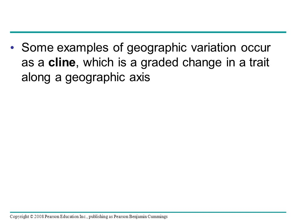 Copyright © 2008 Pearson Education Inc., publishing as Pearson Benjamin Cummings Some examples of geographic variation occur as a cline, which is a graded change in a trait along a geographic axis