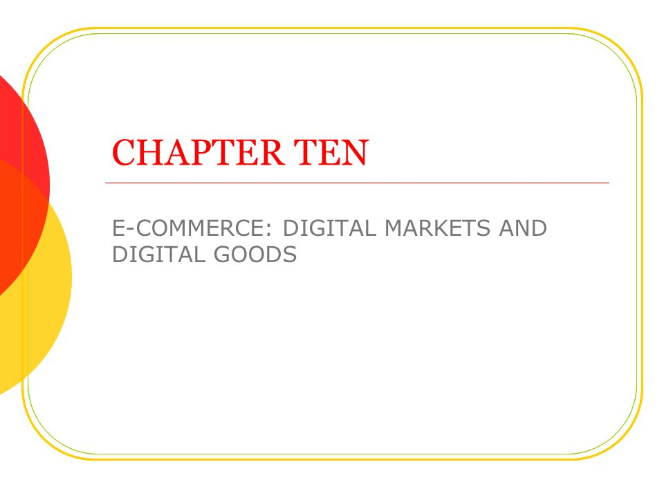 CHAPTER TEN E-COMMERCE: DIGITAL MARKETS AND DIGITAL GOODS