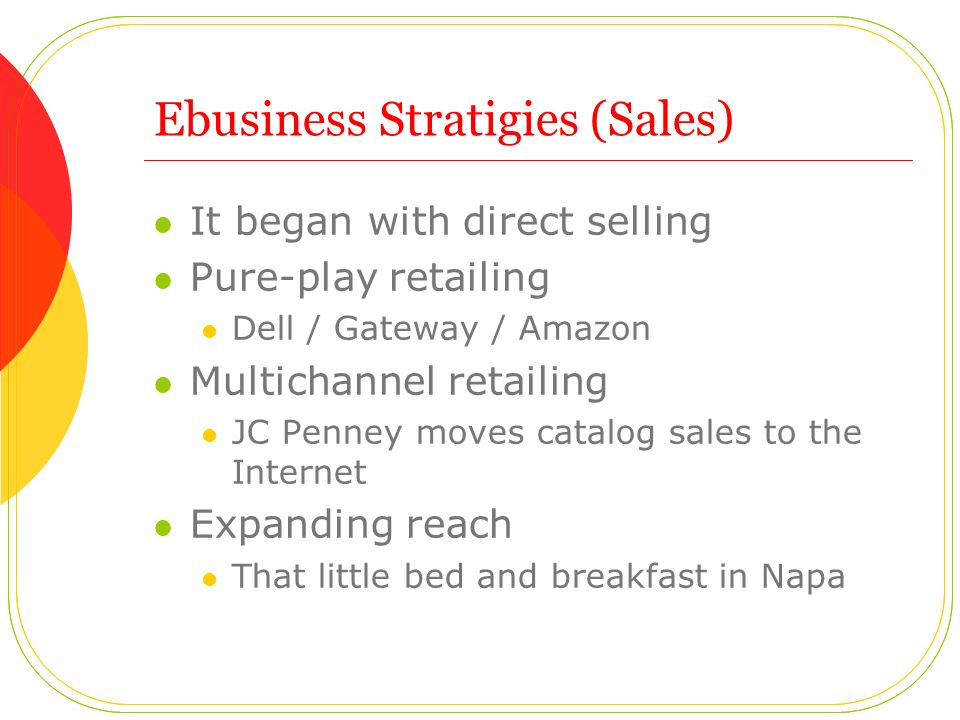 Ebusiness Stratigies (Sales) It began with direct selling Pure-play retailing Dell / Gateway / Amazon Multichannel retailing JC Penney moves catalog sales to the Internet Expanding reach That little bed and breakfast in Napa