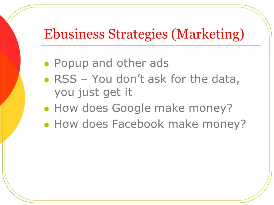 Ebusiness Strategies (Marketing) Popup and other ads RSS – You don't ask for the data, you just get it How does Google make money.