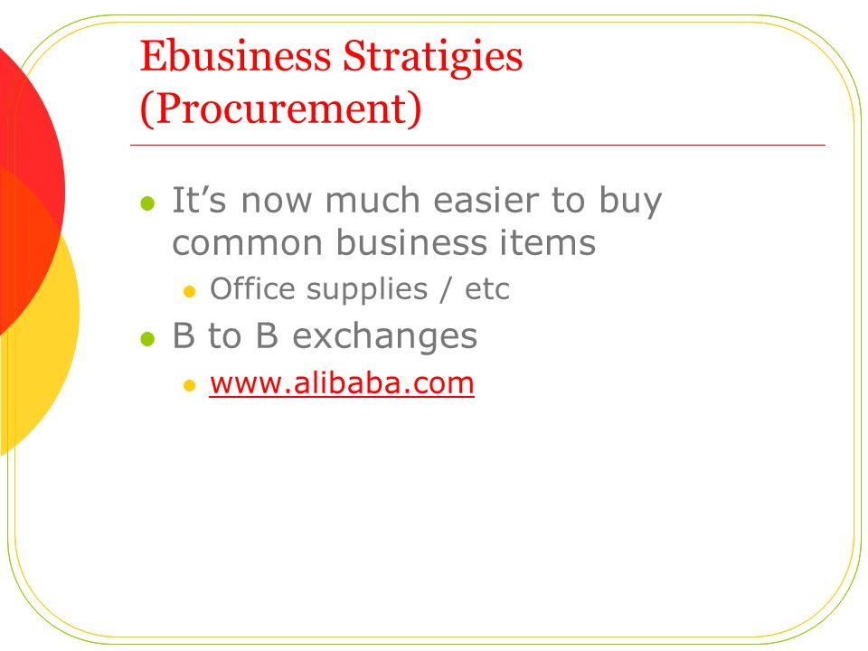 Ebusiness Stratigies (Procurement) It's now much easier to buy common business items Office supplies / etc B to B exchanges www.alibaba.com